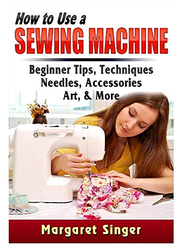 (How to Use a Sewing Machine: Beginner Tips, Techniques, Needles, Accessories, Art, & More)