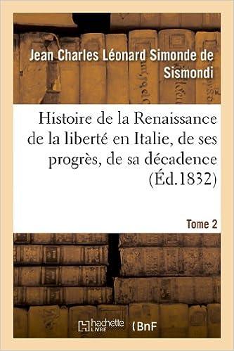 Lire Histoire de la Renaissance de la liberté en Italie, de ses progrès. Tome 2: , de sa décadence et de sa chute epub, pdf
