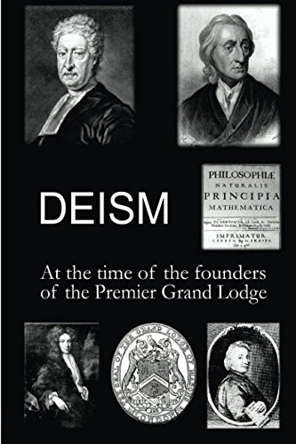 Deism at the time of the founders of the Premier Grand Lodge (Philosophy of Freemasonry) (Volume 3)