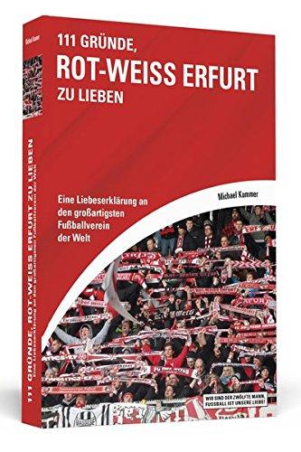 111 Gründe, Rot-Weiß Erfurt zu lieben: Eine Liebeserklärung an den großartigsten Fußballverein der Welt