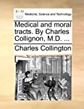 Medical and Moral Tracts by Charles Collignon, M D, Charles Collington, 1170565239