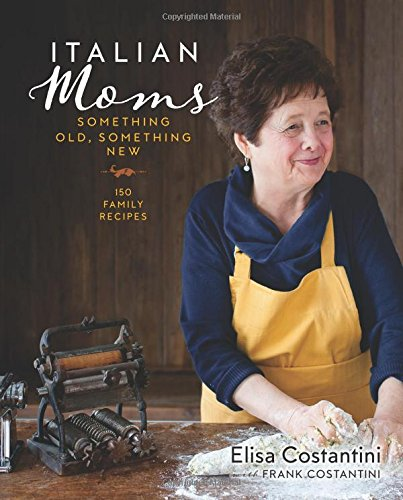 Italian Moms: Something Old, Something New: 150 Family Recipes by Elisa Costantini, Frank Costantini