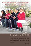 Cómo Enseñar Música en Educación Básica, Sin Saber de Música, Ismael Méndez, 1463343833