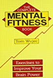 The Complete Mental Fitness Book: Exercises to Improve Your Brain Power
