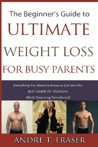Beginner's Guide to Ultimate Weight Loss for busy Parents: Everything you need to know to get into the best shape of your life, while balancing Parenthood!