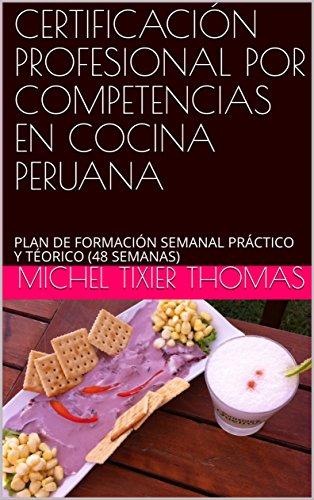 CERTIFICACIÓN PROFESIONAL POR COMPETENCIAS EN COCINA PERUANA: PLAN DE FORMACIÓN SEMANAL PRÁCTICO Y TÉORICO (48 SEMANAS) (Spanish Edition) by MICHEL TIXIER THOMAS