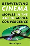 Reinventing Cinema : Movies in the Age of Media Convergence, Tryon, Chuck, 0813545463