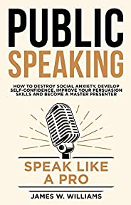 Public Speaking: Speak Like a Pro – How to Destroy Social Anxiety, Develop Self-Confidence, Improve Your Persu
