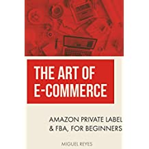 The Art of E-Commerce: Amazon Private Label & FBA, for Beginners. (How to sell on Amazon)