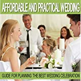 Wedding Planning: Affordable and Practical Wedding Guide for Planning the Best Wedding Celebration