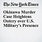 Okinawa Murder Case Heightens Outcry over U.S. Military's Presence | Jonathan Soble