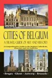 Cities of Belgium – A Travel Guide of Art and History: A Comprehensive Guide to the Belgian Cathedrals, Churches and Art Galleries - Bruges, Ghent, Brussels, Antwerp
