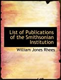 List of Publications of the Smithsonian Institution, William Jones Rhees, 0554598957