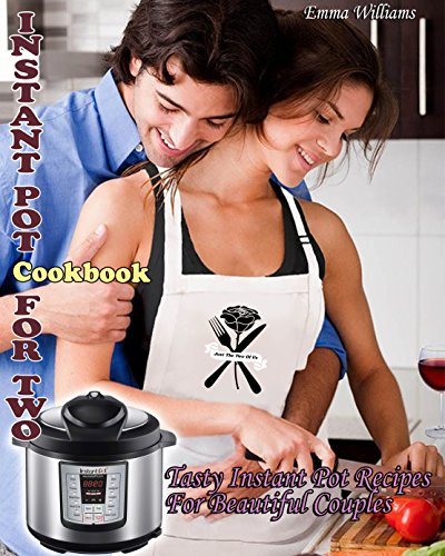 INSTANT POT COOKBOOK FOR TWO: Over 100 Tasty Instant Pot Recipes For Beautiful Couples by Emma  Williams