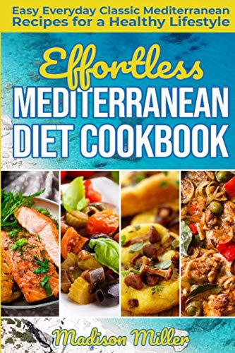 Effortless Mediterranean Diet Cookbook: Easy Everyday Classic Mediterranean Recipes for a Healthy Lifestyle (Mediterranean Cooking) by Madison Miller