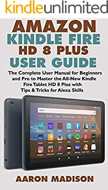 AMAZON KINDLE FIRE HD 8 PLUS USER GUIDE: The Complete User Manual for Beginners and Pro to Master the All-New Kindle Fire Tablet HD 8 Plus with Tips & Tricks for Alexa Skills