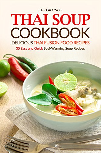 Thai Soup Cookbook - Delicious Thai Fusion Food Recipes: 30 Easy and Quick Soul-Warming Soup Recipes by Ted Alling