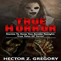 True Horror: Stories to Keep You Awake Tonight Audiobook by Hector Z. Gregory Narrated by Ian Veigel