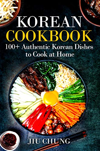 Korean Cookbook: 100+ Authentic Korean Dishes to Cook at Home by Jiu Chung