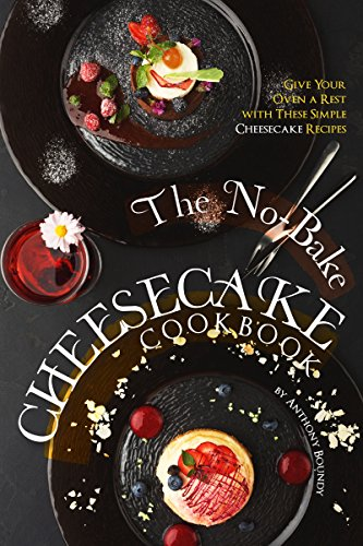 The No-Bake Cheesecake Cookbook: Give Your Oven a Rest with These Simple Cheesecake Recipes by [Boundy, Anthony]