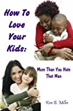 How to Love Your Kids More Than You Hate That Man, Kim B. Miller, 097938981X