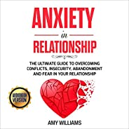 Anxiety in Relationship: The Ultimate Guide to Overcoming Conflicts, Insecurity, Abandonment and Fear in Your