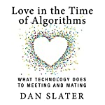 Love in the Time of Algorithms: What Technology Does to Meeting and Mating | Dan Slater