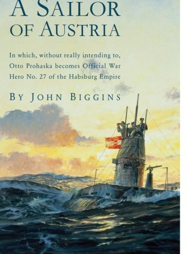 A Sailor of Austria: In Which, Without Really Intending to, Otto Prohaska Becomes Official War Hero No. 27 of the Habsburg Empire (The Otto Prohaska Novels) Paperback – September 1, 2005 John Biggins McBooks Press 159013107X Action & Adventure