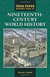 Term Paper Resource Guide to Nineteenth-Century World History, William T. Walker, 0313354049