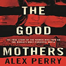 The Good Mothers: The True Story of the Women Who Took on The World's Most Powerful Mafia Audiobook by Alex Perry Narrated by Eva Alexander