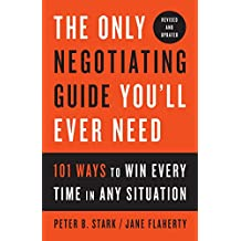 The Only Negotiating Guide You'll Ever Need, Revised and Updated: 101 Ways to Win Every Time in Any Situation