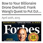 Bow to Your Billionaire Drone Overlord: Frank Wang's Quest to Put DJI Robots into the Sky | Ryan Mac,Heng Shao,Frank Bi