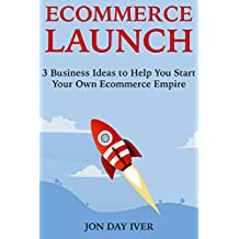 Ecommerce Launch:  3 Business Ideas to Help You Start Your Own Ecommerce Empire