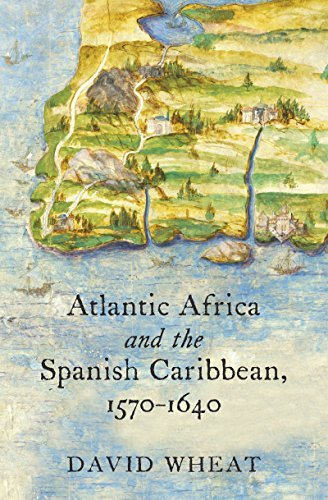 Atlantic Africa and the Spanish Caribbean, 1570-1640 (Published for the Omohundro Institute of Early American History and Culture, Williamsburg, Virginia) by David Wheat - Williamsburg Mall Virginia