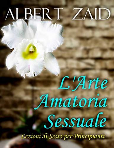 L'Arte Amatoria - Sessuale Lezioni di Sesso per Principianti  por Albert Zaid,Emiliana Freiria