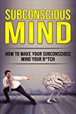 #10: The Subconscious Mind: How To Make Your Subconscious Mind Your B*tch (Subconscious Reprogramming, Power of the Subconscious Mind, Happiness, Abundance, Success)