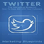 Twitter: The Marketing Blueprint: How to Make $$$ with Your Followers: Marketing Blueprints, Book 4 | Marketing Blueprints