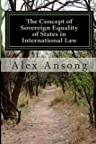 The Concept of Sovereign Equality of States in International Law, Alex Ansong, 1481026348