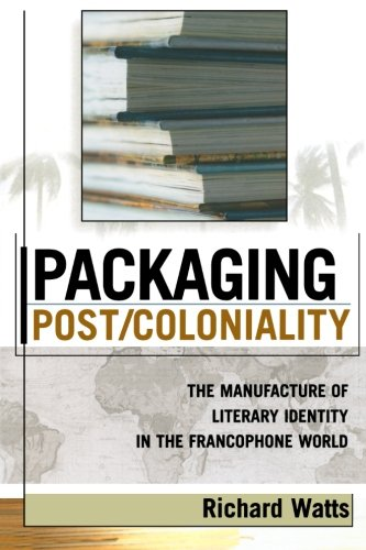 packaging-post-coloniality-the-manufacture-of-literary-identity-in-the-francophone-world-after-the-e