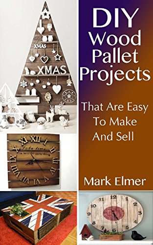 Wood Pallet Projects: DIY Projects That are Easy to Make and Sell: (Wood Pallet Furniture, DIY Crafts) (DIY Guide) by [Elmer, Mark]