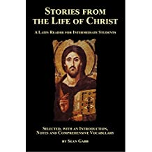 Stories from the Life of Christ: A Latin Reader for Intermediate Students: Selected, with an Introduction, Notes and Comprehensive Vocabulary
