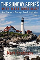 The Sunday Series with Mark Brodinsky: Real Stories of Courage, Hope & Inspiration, Volume 1