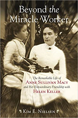 beyond the miracle worker the remarkable life of anne sullivan  beyond the miracle worker the remarkable life of anne sullivan macy and her extraordinary friendship helen keller kim e nielsen 9780807050507