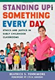 Standing up for Something Every Day : Ethics and Justice in Early Childhood Classrooms, Fennimore, Beatrice S., 0807755605