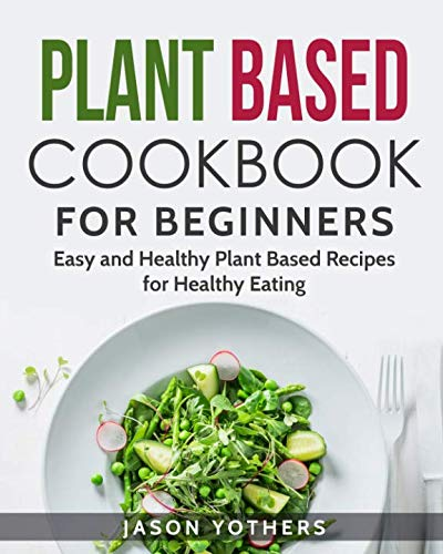 Plant Based Cookbook for Beginners: Easy and Healthy Plant Based Recipes for Healthy Eating (Plant-based Diet) by Jason Yothers