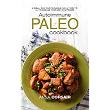 Autoimmune Paleo Cookbook: A Real and Sustainable Solution to Autoimmune Disease Symptoms