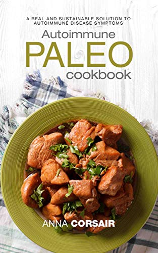 Autoimmune Paleo Cookbook: A Real and Sustainable Solution to Autoimmune Disease Symptoms by Anna Corsair