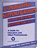 Conducting Support Groups for Elementary Children K-6 : A Guide for Educators and Other Professionnals, Moe, Jerry and Ways, Peter, 1562460188