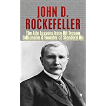John D. Rockefeller: The Life Lessons from Oil Tycoon Billionaire & Founder of Standard Oil: John Rockefeller Revealed (Titan, John D. Rockefeller, Andrew ... jp morgan, American Supercompany Book 1)