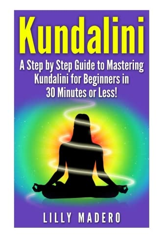 Kundalini: A Step by Step Guide to Mastering Kundalini for Beginners in 30 minutes or Less! (Kundalini -  Kundalini for Beginners -  Kundalini ... Yoga -  Kundalini Reiki - Yoga for Beginners)